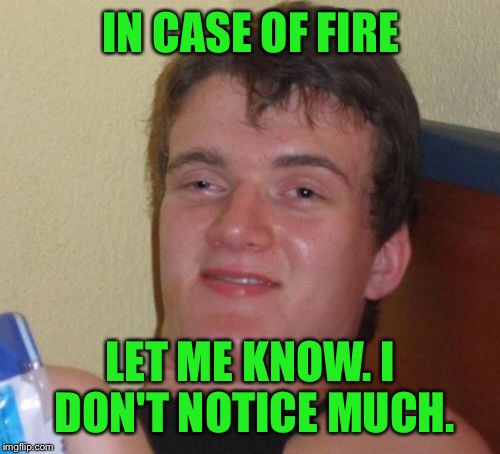 10 Guy Meme | IN CASE OF FIRE LET ME KNOW. I DON'T NOTICE MUCH. | image tagged in memes,10 guy | made w/ Imgflip meme maker