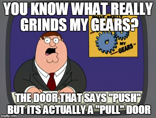 "Peter Griffin News Meme | YOU KNOW WHAT REALLY GRINDS MY GEARS? THE DOOR THAT SAYS ""PUSH"" BUT ITS ACTUALLY A ""PULL"" DOOR 