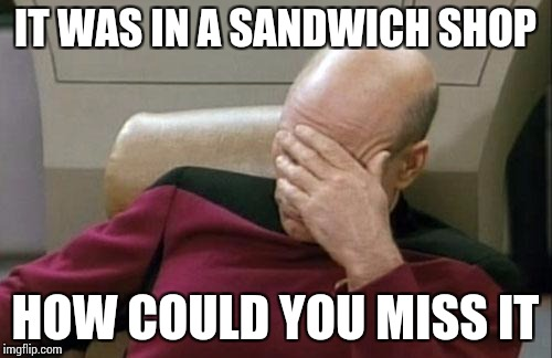 Captain Picard Facepalm Meme | IT WAS IN A SANDWICH SHOP HOW COULD YOU MISS IT | image tagged in memes,captain picard facepalm | made w/ Imgflip meme maker