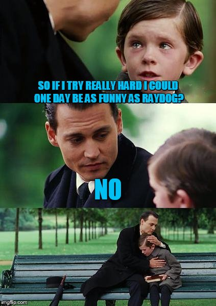 I never really had a shot did I? (Depressing Meme Week Oct 11-18 A NeverSayMemes Event.) | SO IF I TRY REALLY HARD I COULD ONE DAY BE AS FUNNY AS RAYDOG? NO | image tagged in memes,finding neverland | made w/ Imgflip meme maker