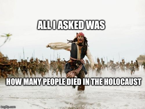 Scaramucci Holocaust | ALL I ASKED WAS HOW MANY PEOPLE DIED IN THE HOLOCAUST | image tagged in memes,jack sparrow being chased,anne frank,holocaust | made w/ Imgflip meme maker