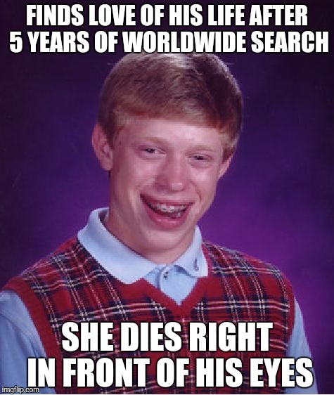 Just finished reading a story about this and thought it would make for a good meme | FINDS LOVE OF HIS LIFE AFTER 5 YEARS OF WORLDWIDE SEARCH SHE DIES RIGHT IN FRONT OF HIS EYES | image tagged in memes,bad luck brian,blb,powermetalhead,funny,death | made w/ Imgflip meme maker