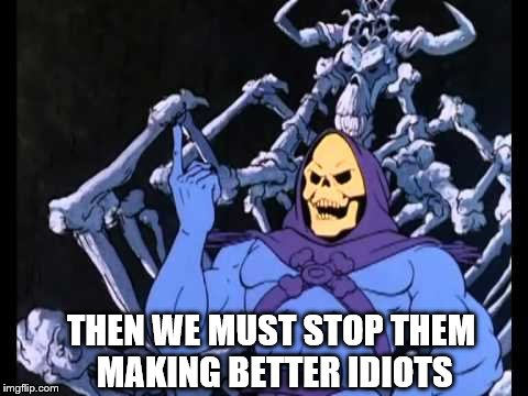 THEN WE MUST STOP THEM MAKING BETTER IDIOTS | made w/ Imgflip meme maker