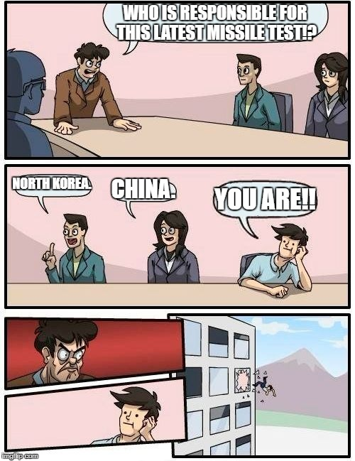 Boardroom Meeting Suggestion Meme | WHO IS RESPONSIBLE FOR THIS LATEST MISSILE TEST!? NORTH KOREA. CHINA. YOU ARE!! | image tagged in memes,boardroom meeting suggestion | made w/ Imgflip meme maker