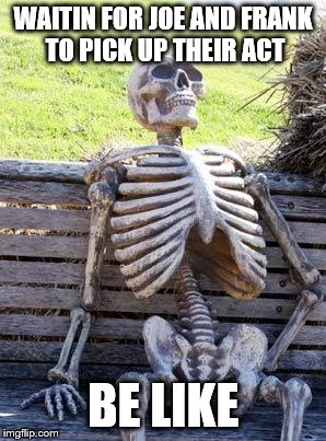 Waiting Skeleton Meme | WAITIN FOR JOE AND FRANK TO PICK UP THEIR ACT BE LIKE | image tagged in memes,waiting skeleton | made w/ Imgflip meme maker