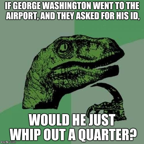 Philosoraptor Meme | IF GEORGE WASHINGTON WENT TO THE AIRPORT, AND THEY ASKED FOR HIS ID, WOULD HE JUST WHIP OUT A QUARTER? | image tagged in memes,philosoraptor | made w/ Imgflip meme maker