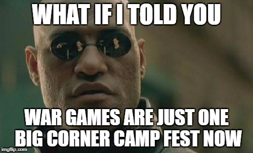 Matrix Morpheus Meme | WHAT IF I TOLD YOU WAR GAMES ARE JUST ONE BIG CORNER CAMP FEST NOW | image tagged in memes,matrix morpheus | made w/ Imgflip meme maker