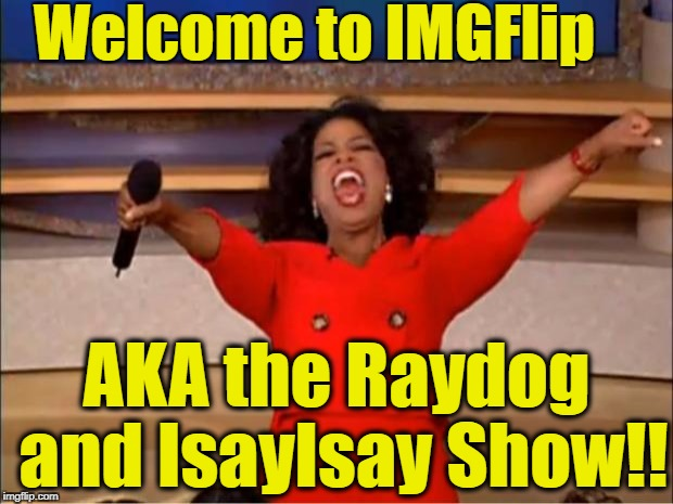 Am I wrong?? | Welcome to IMGFlip AKA the Raydog and IsayIsay Show!! | image tagged in memes,oprah you get a | made w/ Imgflip meme maker