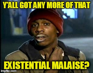 Y'ALL GOT ANY MORE OF THAT EXISTENTIAL MALAISE? | made w/ Imgflip meme maker