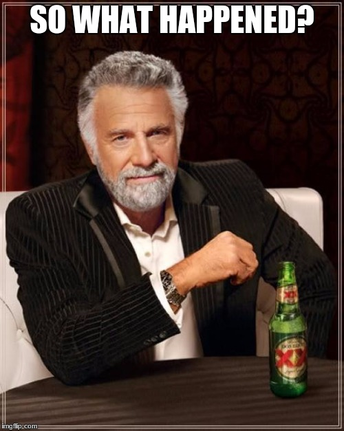The Most Interesting Man In The World Meme | SO WHAT HAPPENED? | image tagged in memes,the most interesting man in the world | made w/ Imgflip meme maker