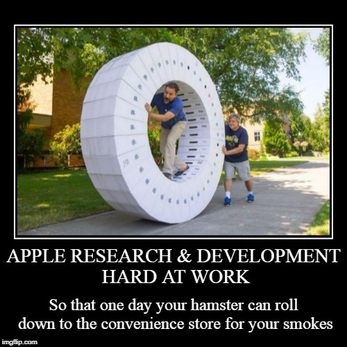 because we all know the weight of that beer in your hand makes it hard to get up | APPLE RESEARCH & DEVELOPMENT HARD AT WORK | So that one day your hamster can roll down to the convenience store for your smokes | image tagged in funny,demotivationals,hamster,apple inc,wheel,lazy | made w/ Imgflip demotivational maker