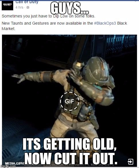 call of duty dab | GUYS... ITS GETTING OLD, NOW CUT IT OUT. | image tagged in call of duty dab | made w/ Imgflip meme maker