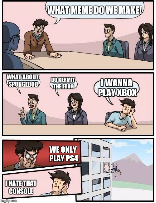 what do we make | WHAT MEME DO WE MAKE! WHAT ABOUT SPONGEBOB DO KERMIT THE FROG I WANNA PLAY XBOX WE ONLY PLAY PS4 I HATE THAT CONSOLE | image tagged in memes,boardroom meeting suggestion | made w/ Imgflip meme maker