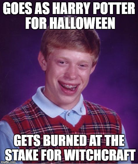 Bad Luck Brian Meme | GOES AS HARRY POTTER FOR HALLOWEEN GETS BURNED AT THE STAKE FOR WITCHCRAFT | image tagged in memes,bad luck brian | made w/ Imgflip meme maker