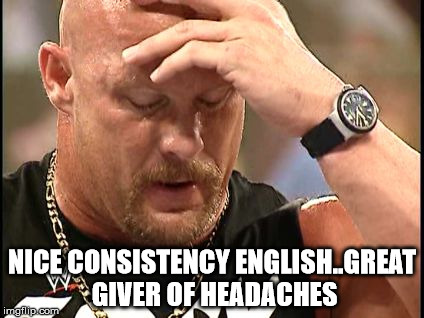 Austinfacepalm | NICE CONSISTENCY ENGLISH..GREAT GIVER OF HEADACHES | image tagged in austinfacepalm | made w/ Imgflip meme maker