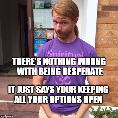 JP Sears. The Spiritual Guy | THERE'S NOTHING WRONG WITH BEING DESPERATE IT JUST SAYS YOUR KEEPING ALL YOUR OPTIONS OPEN | image tagged in jp sears the spiritual guy,desperate,relationships | made w/ Imgflip meme maker