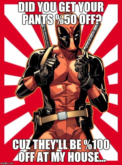 Deadpool Pick Up Lines Meme | DID YOU GET YOUR PANTS %50 OFF? CUZ THEY'LL BE %100 OFF AT MY HOUSE... | image tagged in memes,deadpool pick up lines | made w/ Imgflip meme maker