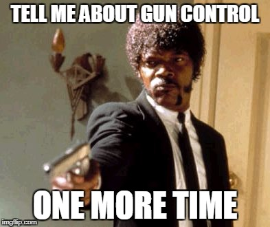 Say That Again I Dare You Meme | TELL ME ABOUT GUN CONTROL ONE MORE TIME | image tagged in memes,say that again i dare you | made w/ Imgflip meme maker