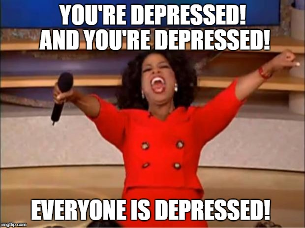Oprah You Get A Meme | YOU'RE DEPRESSED! AND YOU'RE DEPRESSED! EVERYONE IS DEPRESSED! | image tagged in memes,oprah you get a | made w/ Imgflip meme maker