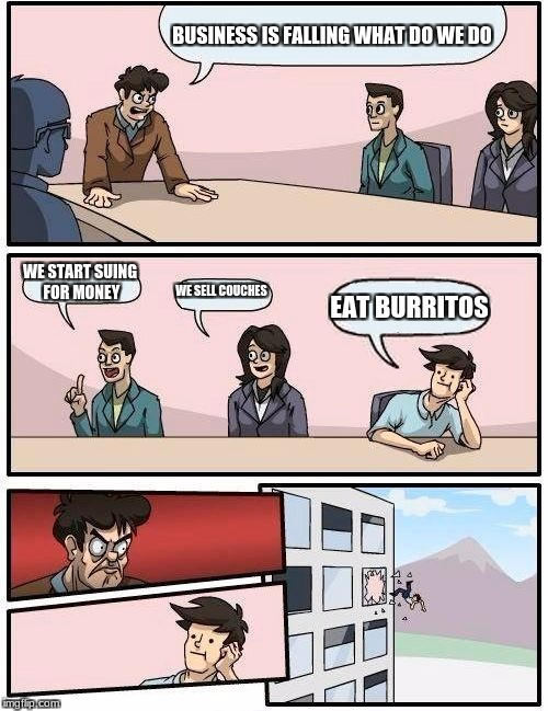 Boardroom Meeting Suggestion Meme | BUSINESS IS FALLING WHAT DO WE DO WE START SUING FOR MONEY WE SELL COUCHES EAT BURRITOS | image tagged in memes,boardroom meeting suggestion | made w/ Imgflip meme maker