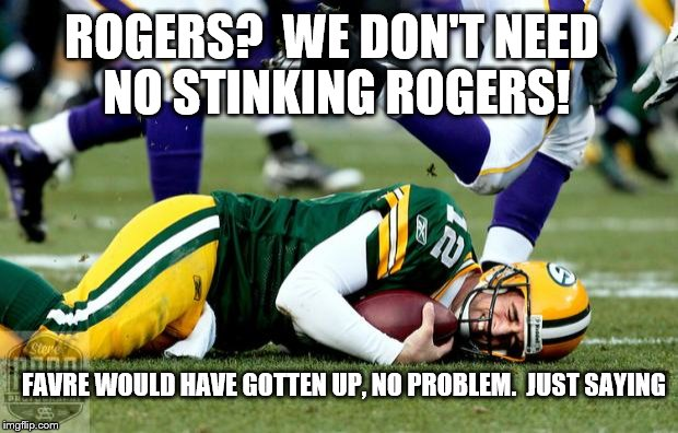 ROGERS AINT NO FAVRE! | FAVRE WOULD HAVE GOTTEN UP, NO PROBLEM.  JUST SAYING ROGERS?  WE DON'T NEED NO STINKING ROGERS! | image tagged in vikings/packers,packers,green bay packers,funny,weakness | made w/ Imgflip meme maker