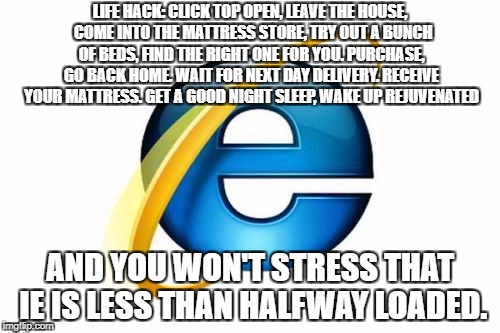 Internet Explorer Meme | LIFE HACK: CLICK TOP OPEN, LEAVE THE HOUSE,  COME INTO THE MATTRESS STORE, TRY OUT A BUNCH OF BEDS, FIND THE RIGHT ONE FOR YOU. PURCHASE, GO | image tagged in memes,internet explorer | made w/ Imgflip meme maker