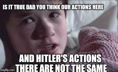 I See Dead People Meme | IS IT TRUE DAD YOU THINK OUR ACTIONS HERE AND HITLER'S ACTIONS THERE ARE NOT THE SAME | image tagged in memes,i see dead people | made w/ Imgflip meme maker