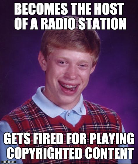 Bad Luck Brian Meme | BECOMES THE HOST OF A RADIO STATION GETS FIRED FOR PLAYING COPYRIGHTED CONTENT | image tagged in memes,bad luck brian | made w/ Imgflip meme maker