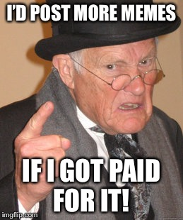 Back In My Day Meme | I'D POST MORE MEMES IF I GOT PAID FOR IT! | image tagged in memes,back in my day | made w/ Imgflip meme maker