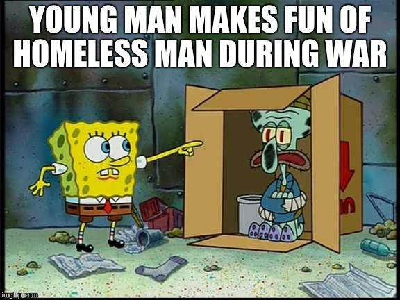 YOUNG MAN MAKES FUN OF HOMELESS MAN DURING WAR | image tagged in funny,spongebob | made w/ Imgflip meme maker