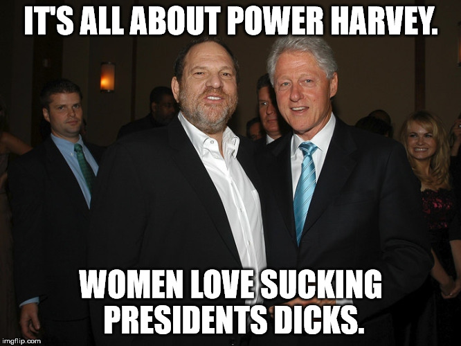 Harvey Weinstein Bill Clinton | IT'S ALL ABOUT POWER HARVEY. WOMEN LOVE SUCKING PRESIDENTS DICKS. | image tagged in harvey weinstein bill clinton | made w/ Imgflip meme maker