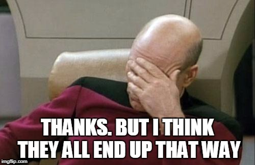 Captain Picard Facepalm Meme | THANKS. BUT I THINK THEY ALL END UP THAT WAY | image tagged in memes,captain picard facepalm | made w/ Imgflip meme maker