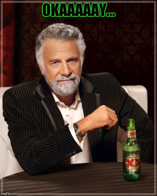 The Most Interesting Man In The World Meme | OKAAAAAY... | image tagged in memes,the most interesting man in the world | made w/ Imgflip meme maker
