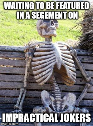 Waiting Skeleton | WAITING TO BE FEATURED IN A SEGEMENT ON IMPRACTICAL JOKERS | image tagged in memes,waiting skeleton | made w/ Imgflip meme maker