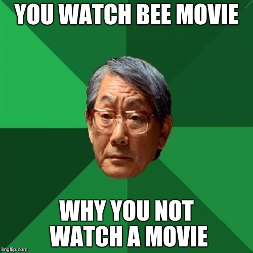 High Expectations Asian Father Meme | YOU WATCH BEE MOVIE WHY YOU NOT WATCH A MOVIE | image tagged in memes,high expectations asian father | made w/ Imgflip meme maker