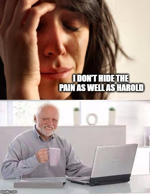 Depressing Meme Week Oct 11-18 A NeverSayMemes Event | I DON'T HIDE THE PAIN AS WELL AS HAROLD | image tagged in depressing meme week,hide the pain harold,first world problems,demotivationals | made w/ Imgflip meme maker