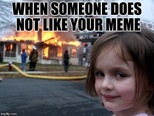 Disaster Girl Meme | WHEN SOMEONE DOES NOT LIKE YOUR MEME | image tagged in memes,disaster girl | made w/ Imgflip meme maker