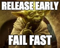 yoda | RELEASE EARLY FAIL FAST | image tagged in yoda | made w/ Imgflip meme maker