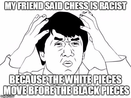 Jackie Chan WTF Meme | MY FRIEND SAID CHESS IS RACIST BECAUSE THE WHITE PIECES MOVE BFORE THE BLACK PIECES | image tagged in memes,jackie chan wtf | made w/ Imgflip meme maker