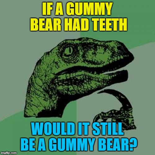 Philosoraptor Meme | IF A GUMMY BEAR HAD TEETH WOULD IT STILL BE A GUMMY BEAR? | image tagged in memes,philosoraptor | made w/ Imgflip meme maker