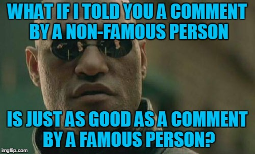 Matrix Morpheus Meme | WHAT IF I TOLD YOU A COMMENT BY A NON-FAMOUS PERSON IS JUST AS GOOD AS A COMMENT BY A FAMOUS PERSON? | image tagged in memes,matrix morpheus | made w/ Imgflip meme maker
