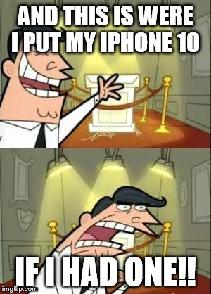 I'm broke af  | AND THIS IS WERE I PUT MY IPHONE 10 IF I HAD ONE!! | image tagged in memes,this is where i'd put my trophy if i had one | made w/ Imgflip meme maker