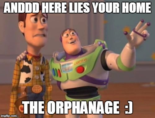 X, X Everywhere Meme | ANDDD HERE LIES YOUR HOME THE ORPHANAGE  :) | image tagged in memes,x,x everywhere,x x everywhere | made w/ Imgflip meme maker