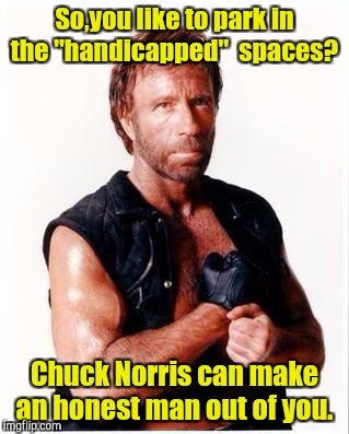 "Chuck Norris Flex Meme | So,you like to park in the ""handicapped""  spaces? Chuck Norris can make an honest man out of you. 