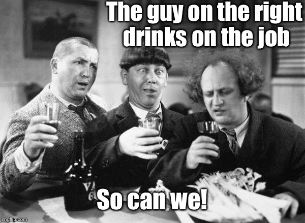 The guy on the right drinks on the job So can we! | made w/ Imgflip meme maker