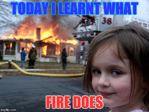 Disaster Girl Meme | TODAY I LEARNT WHAT FIRE DOES | image tagged in memes,disaster girl | made w/ Imgflip meme maker