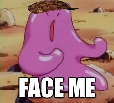 FACE ME | image tagged in ditto,pokemon,fight,memes,meme,battle to the death | made w/ Imgflip meme maker