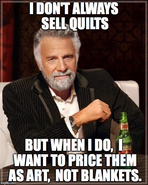 The Most Interesting Man In The World Meme | I DON'T ALWAYS SELL QUILTS BUT WHEN I DO,  I WANT TO PRICE THEM AS ART,  NOT BLANKETS. | image tagged in memes,the most interesting man in the world | made w/ Imgflip meme maker