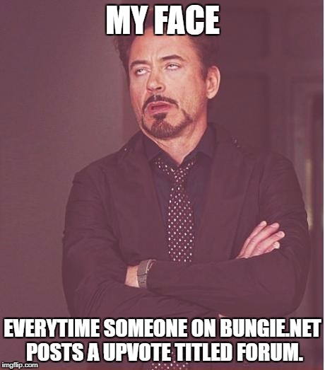 Face You Make Robert Downey Jr Meme | MY FACE EVERYTIME SOMEONE ON BUNGIE.NET POSTS A UPVOTE TITLED FORUM. | image tagged in memes,face you make robert downey jr | made w/ Imgflip meme maker