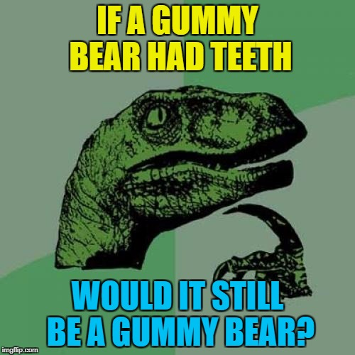 A gummy bear with bite :) | IF A GUMMY BEAR HAD TEETH WOULD IT STILL BE A GUMMY BEAR? | image tagged in memes,philosoraptor,gummy bears,food | made w/ Imgflip meme maker